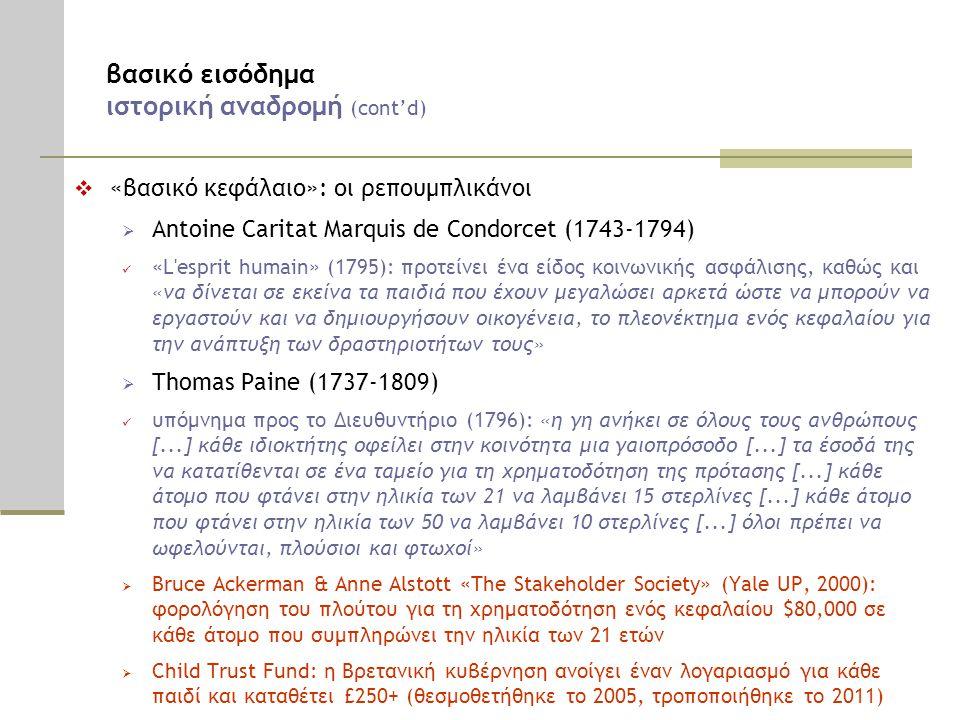 βασικό εισόδημα ιστορική αναδρομή (cont'd)  «βασικό κεφάλαιο»: οι ρεπουμπλικάνοι  Antoine Caritat Marquis de Condorcet (1743-1794)  «L esprit humain» (1795): προτείνει ένα είδος κοινωνικής ασφάλισης, καθώς και «να δίνεται σε εκείνα τα παιδιά που έχουν μεγαλώσει αρκετά ώστε να μπορούν να εργαστούν και να δημιουργήσουν οικογένεια, το πλεονέκτημα ενός κεφαλαίου για την ανάπτυξη των δραστηριοτήτων τους»  Thomas Paine (1737-1809)  υπόμνημα προς το Διευθυντήριο (1796): «η γη ανήκει σε όλους τους ανθρώπους [...] κάθε ιδιοκτήτης οφείλει στην κοινότητα μια γαιοπρόσοδο [...] τα έσοδά της να κατατίθενται σε ένα ταμείο για τη χρηματοδότηση της πρότασης [...] κάθε άτομο που φτάνει στην ηλικία των 21 να λαμβάνει 15 στερλίνες [...] κάθε άτομο που φτάνει στην ηλικία των 50 να λαμβάνει 10 στερλίνες [...] όλοι πρέπει να ωφελούνται, πλούσιοι και φτωχοί»  Bruce Ackerman & Anne Alstott «The Stakeholder Society» (Yale UP, 2000): φορολόγηση του πλούτου για τη χρηματοδότηση ενός κεφαλαίου $80,000 σε κάθε άτομο που συμπληρώνει την ηλικία των 21 ετών  Child Trust Fund: η Βρετανική κυβέρνηση ανοίγει έναν λογαριασμό για κάθε παιδί και καταθέτει £250+ (θεσμοθετήθηκε το 2005, τροποποιήθηκε το 2011)