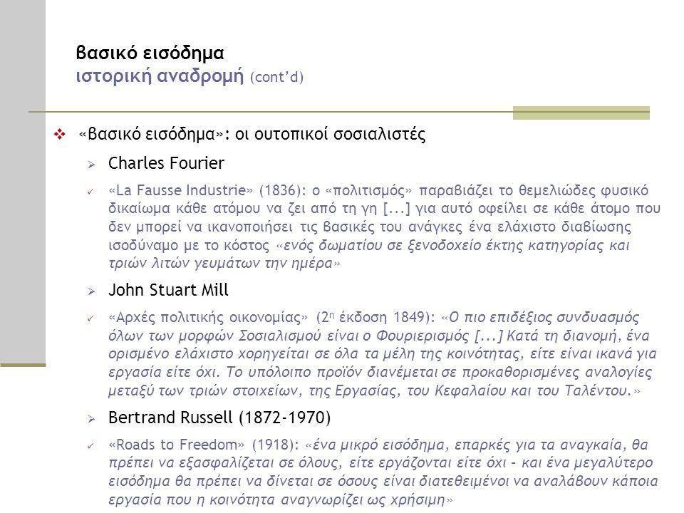 βασικό εισόδημα ιστορική αναδρομή (cont'd)  «βασικό εισόδημα»: οι ουτοπικοί σοσιαλιστές  Charles Fourier  «La Fausse Industrie» (1836): ο «πολιτισμός» παραβιάζει το θεμελιώδες φυσικό δικαίωμα κάθε ατόμου να ζει από τη γη [...] για αυτό οφείλει σε κάθε άτομο που δεν μπορεί να ικανοποιήσει τις βασικές του ανάγκες ένα ελάχιστο διαβίωσης ισοδύναμο με το κόστος «ενός δωματίου σε ξενοδοχείο έκτης κατηγορίας και τριών λιτών γευμάτων την ημέρα»  John Stuart Mill  «Αρχές πολιτικής οικονομίας» (2 η έκδοση 1849): «Ο πιο επιδέξιος συνδυασμός όλων των μορφών Σοσιαλισμού είναι ο Φουριερισμός [...] Κατά τη διανομή, ένα ορισμένο ελάχιστο χορηγείται σε όλα τα μέλη της κοινότητας, είτε είναι ικανά για εργασία είτε όχι.
