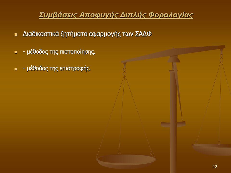 12 Συμβάσεις Αποφυγής Διπλής Φορολογίας  Διαδικαστικά ζητήματα εφαρμογής των ΣΑΔΦ  - μέθοδος της πιστοποίησης,  - μέθοδος της επιστροφής.
