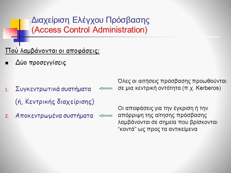 Διαχείριση Ελέγχου Πρόσβασης (Access Control Administration)  Δύο προσεγγίσεις 1. Συγκεντρωτικά συστήματα 2. Αποκεντρωμένα συστήματα Πού λαμβάνονται