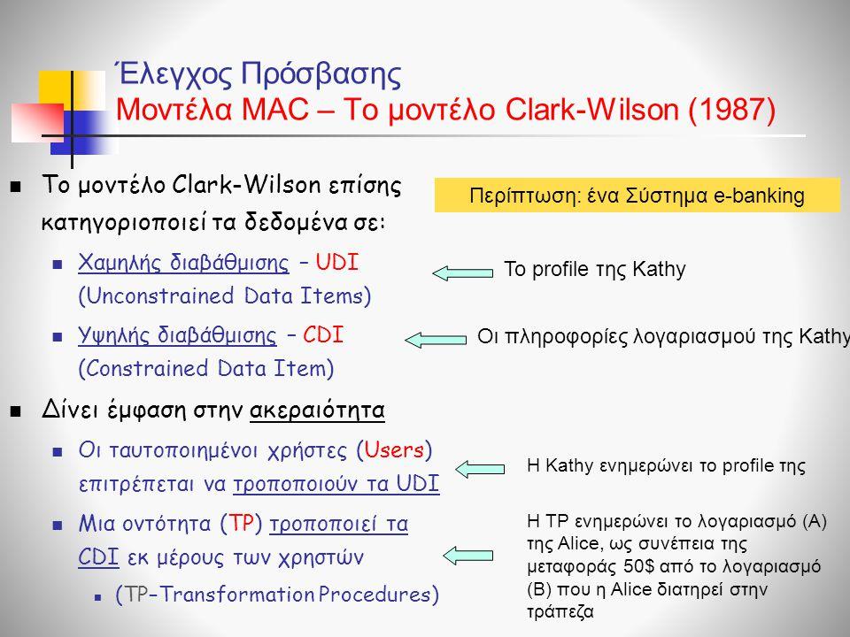 Έλεγχος Πρόσβασης Μοντέλα ΜAC – To μοντέλο Clark-Wilson (1987)  Το μοντέλο Clark-Wilson επίσης κατηγοριοποιεί τα δεδομένα σε:  Χαμηλής διαβάθμισης –