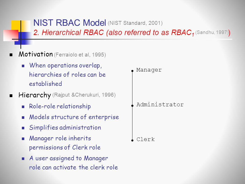 NIST RBAC Model 2. Hierarchical RBAC (also referred to as RBAC 1 ) (NIST Standard, 2001) (Sandhu, 1997)  Motivation  When operations overlap, hierar