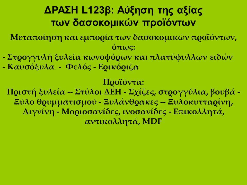 ΔΡΑΣΗ L123β: Αύξηση της αξίας των δασοκομικών προϊόντων Μεταποίηση και εμπορία των δασοκομικών προϊόντων, όπως: - Στρογγυλή ξυλεία κωνοφόρων και πλατύ