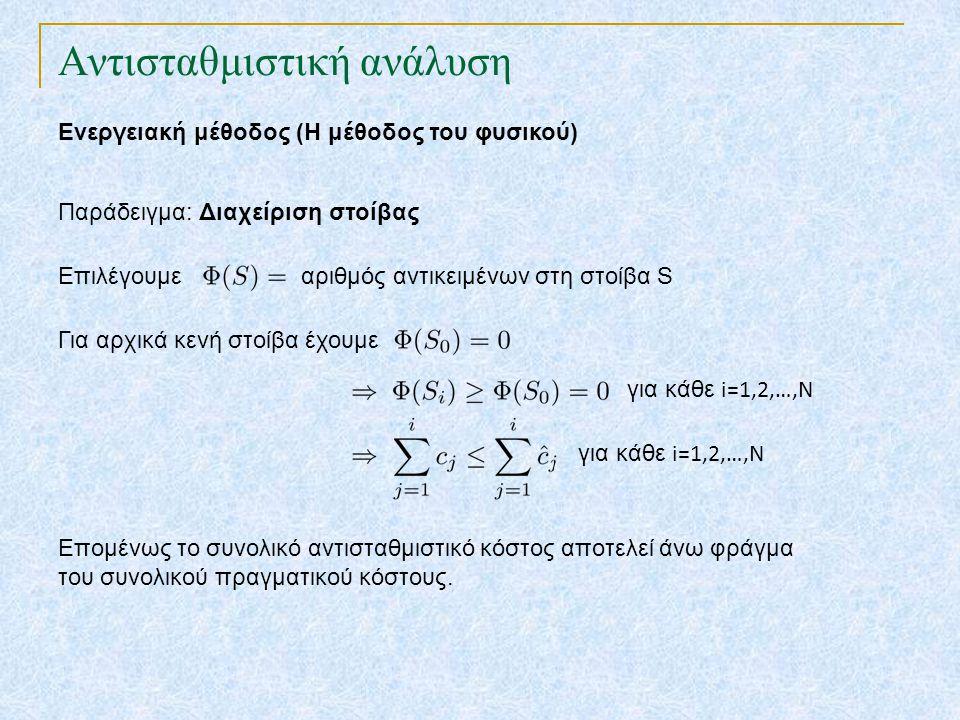 Αντισταθμιστική ανάλυση Ενεργειακή μέθοδος (Η μέθοδος του φυσικού) Παράδειγμα: Διαχείριση στοίβας Επιλέγουμε αριθμός αντικειμένων στη στοίβα S Για αρχικά κενή στοίβα έχουμε για κάθε i=1,2,…,N Επομένως το συνολικό αντισταθμιστικό κόστος αποτελεί άνω φράγμα του συνολικού πραγματικού κόστους.