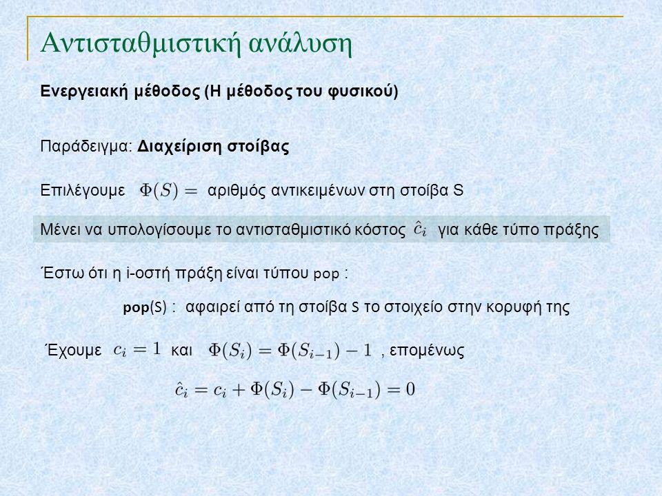 Αντισταθμιστική ανάλυση Ενεργειακή μέθοδος (Η μέθοδος του φυσικού) Παράδειγμα: Διαχείριση στοίβας Επιλέγουμε αριθμός αντικειμένων στη στοίβα S Μένει να υπολογίσουμε το αντισταθμιστικό κόστος για κάθε τύπο πράξης Έστω ότι η i-οστή πράξη είναι τύπου pop : Έχουμε και, επομένως pop(S) : αφαιρεί από τη στοίβα S το στοιχείο στην κορυφή της