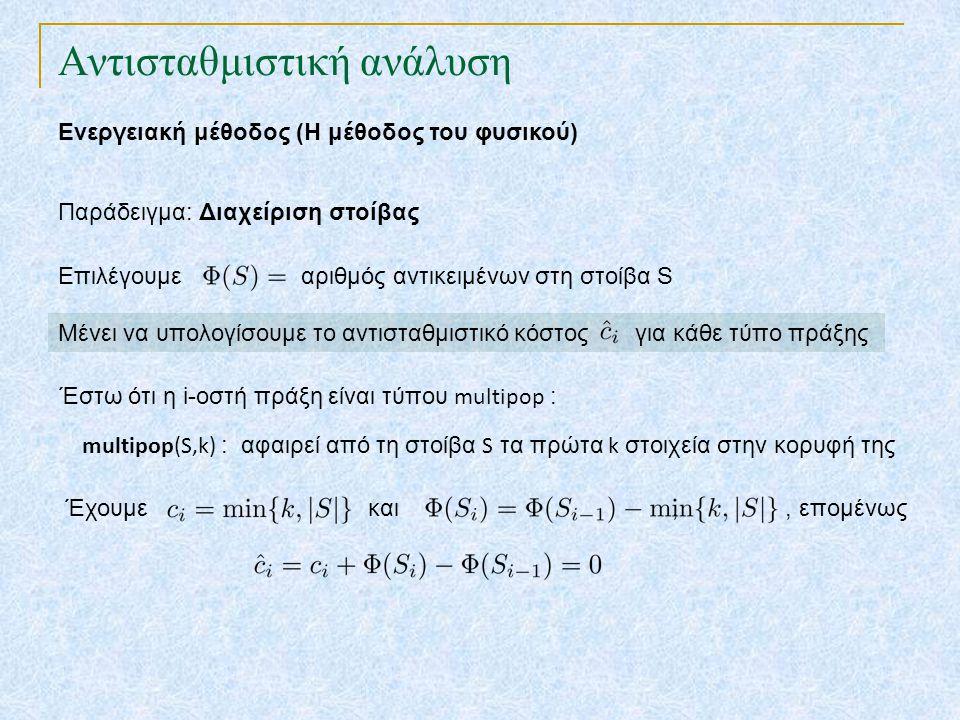 Αντισταθμιστική ανάλυση Ενεργειακή μέθοδος (Η μέθοδος του φυσικού) Παράδειγμα: Διαχείριση στοίβας Επιλέγουμε αριθμός αντικειμένων στη στοίβα S Μένει να υπολογίσουμε το αντισταθμιστικό κόστος για κάθε τύπο πράξης Έστω ότι η i-οστή πράξη είναι τύπου multipop : Έχουμε και,, επομένως multipop(S,k) : αφαιρεί από τη στοίβα S τα πρώτα k στοιχεία στην κορυφή της