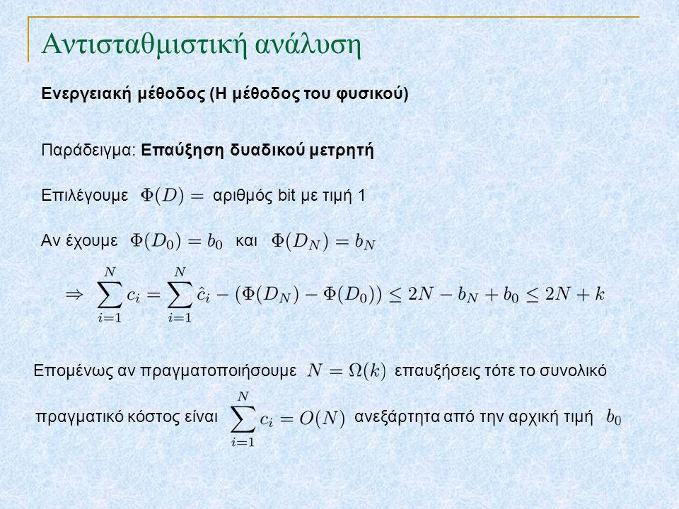 Αντισταθμιστική ανάλυση Ενεργειακή μέθοδος (Η μέθοδος του φυσικού) Παράδειγμα: Επαύξηση δυαδικού μετρητή Επιλέγουμε αριθμός bit με τιμή 1 Aν έχουμε και Επομένως αν πραγματοποιήσουμε επαυξήσεις τότε το συνολικό πραγματικό κόστος είναι ανεξάρτητα από την αρχική τιμή