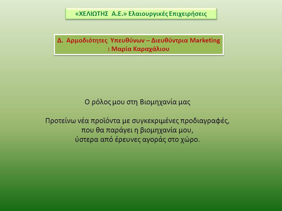 «ΧΕΛΙΩΤΗΣ Α.Ε.» Ελαιουργικές Επιχειρήσεις Δ. Αρμοδιότητες Υπευθύνων – Διευθύντρια Marketing : Μαρία Καραχάλιου O ρόλος μου στη Βιομηχανία μας Προτείνω