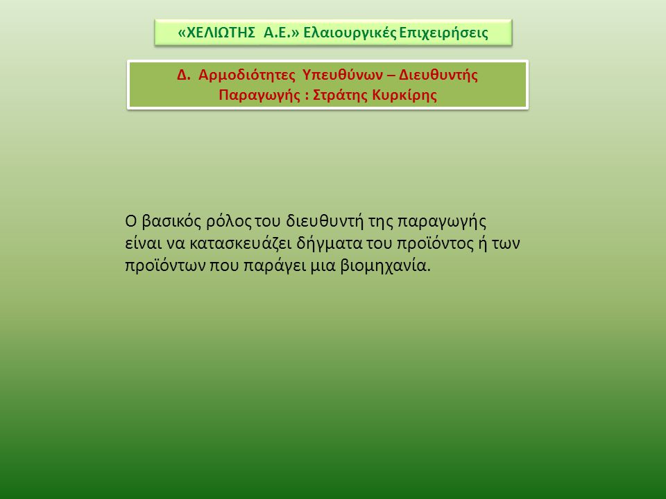 «ΧΕΛΙΩΤΗΣ Α.Ε.» Ελαιουργικές Επιχειρήσεις Δ. Αρμοδιότητες Υπευθύνων – Διευθυντής Παραγωγής : Στράτης Κυρκίρης Ο βασικός ρόλος του διευθυντή της παραγω