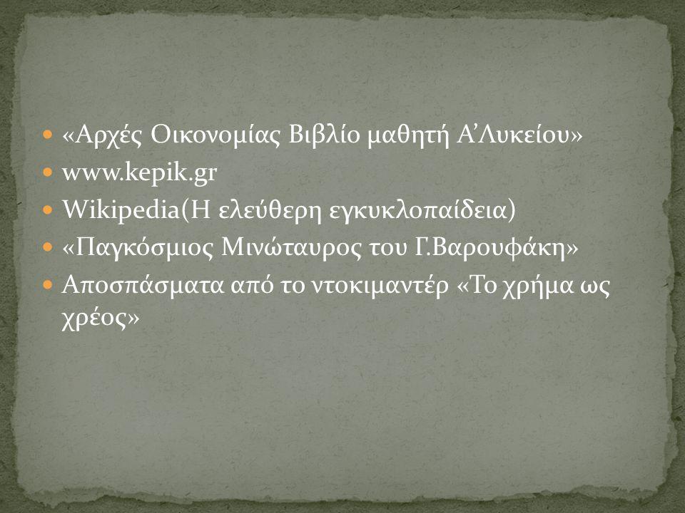  «Αρχές Οικονομίας Βιβλίο μαθητή Α'Λυκείου»  www.kepik.gr  Wikipedia(Η ελεύθερη εγκυκλοπαίδεια)  «Παγκόσμιος Μινώταυρος του Γ.Βαρουφάκη»  Αποσπάσματα από το ντοκιμαντέρ «Το χρήμα ως χρέος»