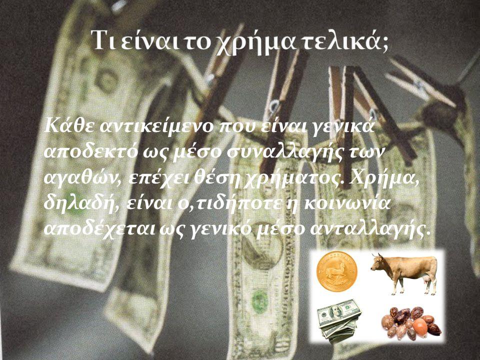 Κάθε αντικείμενο που είναι γενικά αποδεκτό ως μέσο συναλλαγής των αγαθών, επέχει θέση χρήματος.