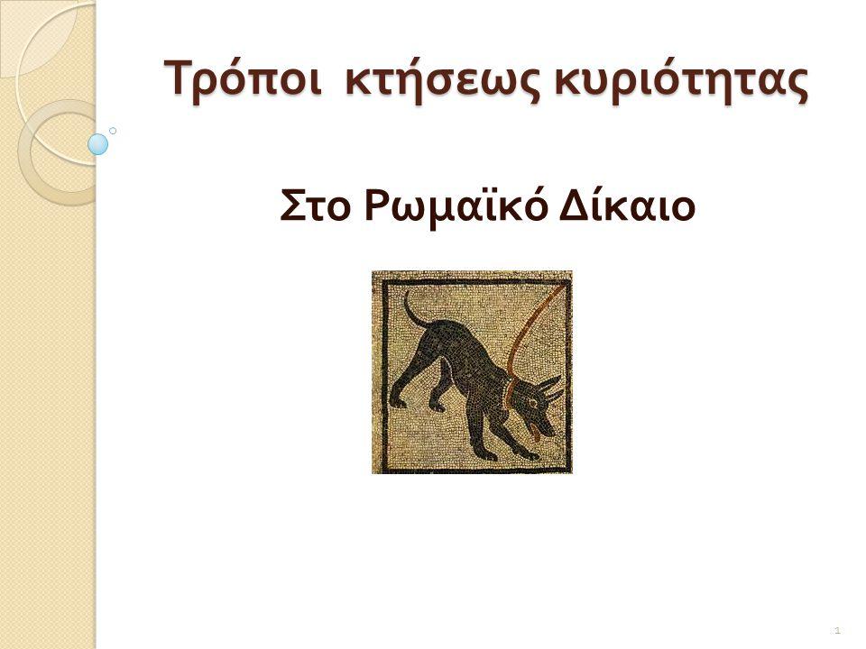 Η κτήση κυριότητας στο Ρωμαϊκό και το σύγχρονο δίκαιο διακρίνεται σε :  α ) Πρωτότυπη είναι η κτήση κυριότητας επί πράγματος που δεν ανήκε προηγουμένως σε κανένα.