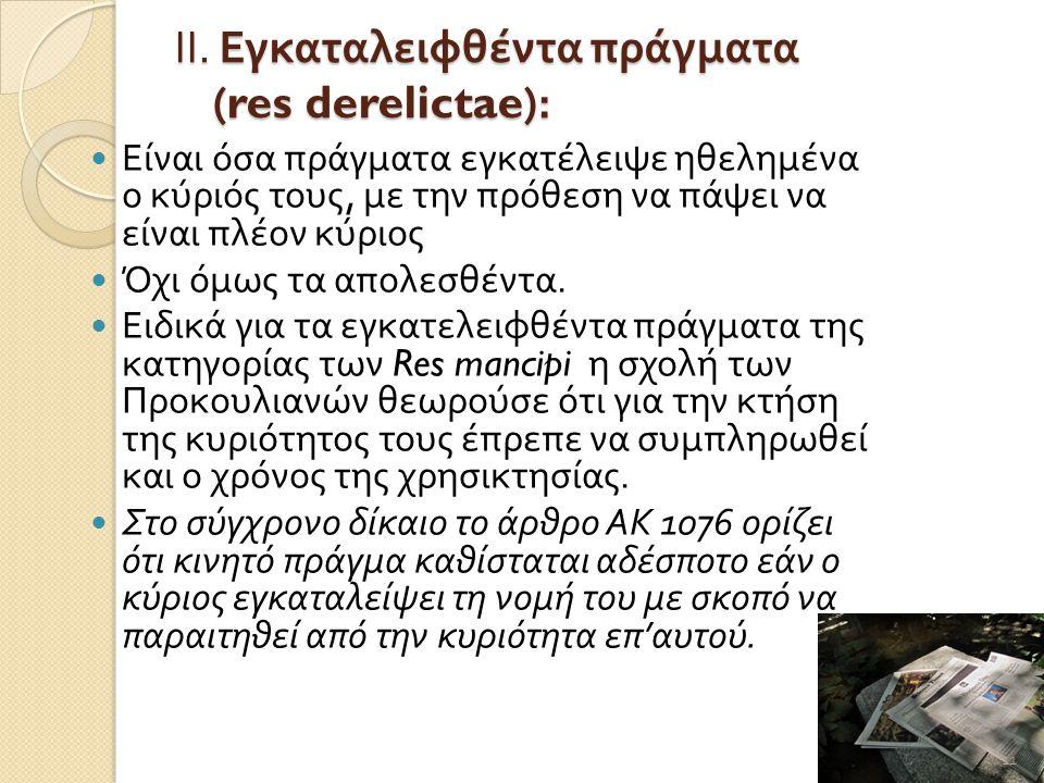 ΙΙ. Εγκαταλειφθέντα πράγματα (res derelictae):  Είναι όσα πράγματα εγκατέλειψε ηθελημένα ο κύριός τους, με την πρόθεση να πάψει να είναι πλέον κύριος