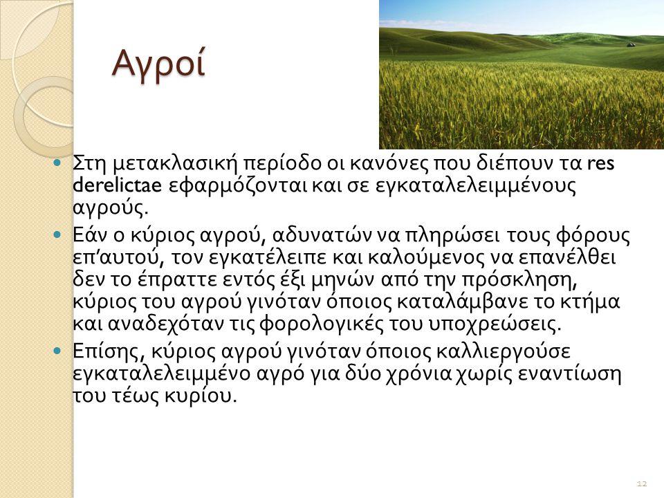 Αγροί  Στη μετακλασική περίοδο οι κανόνες που διέπουν τα res derelictae εφαρμόζονται και σε εγκαταλελειμμένους αγρούς.  Εάν ο κύριος αγρού, αδυνατών