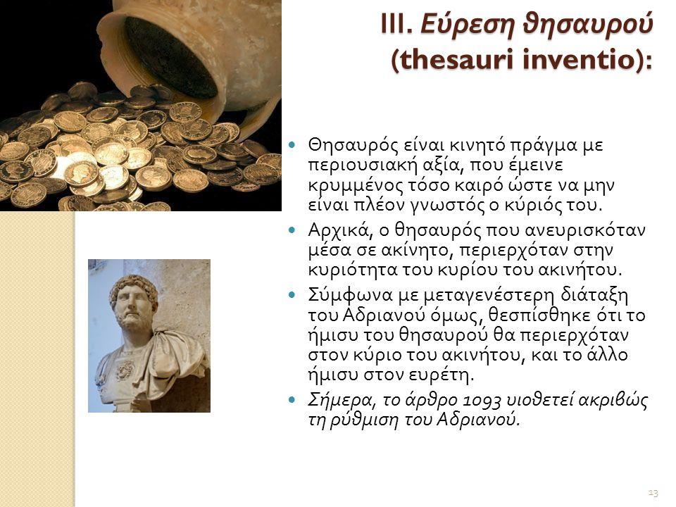 ΙΙΙ. Εύρεση θησαυρού (thesauri inventio):  Θησαυρός είναι κινητό πράγμα με περιουσιακή αξία, που έμεινε κρυμμένος τόσο καιρό ώστε να μην είναι πλέον
