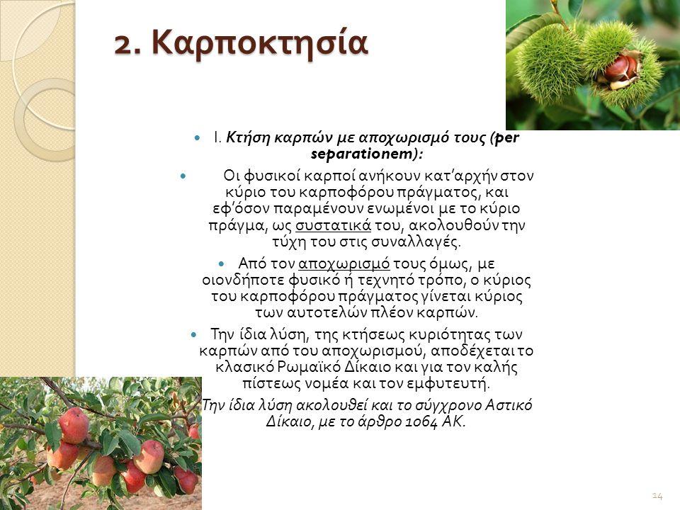 2. Καρποκτησία  Ι. Κτήση καρπών με αποχωρισμό τους (per separationem):  Οι φυσικοί καρποί ανήκουν κατ ' αρχήν στον κύριο του καρποφόρου πράγματος, κ