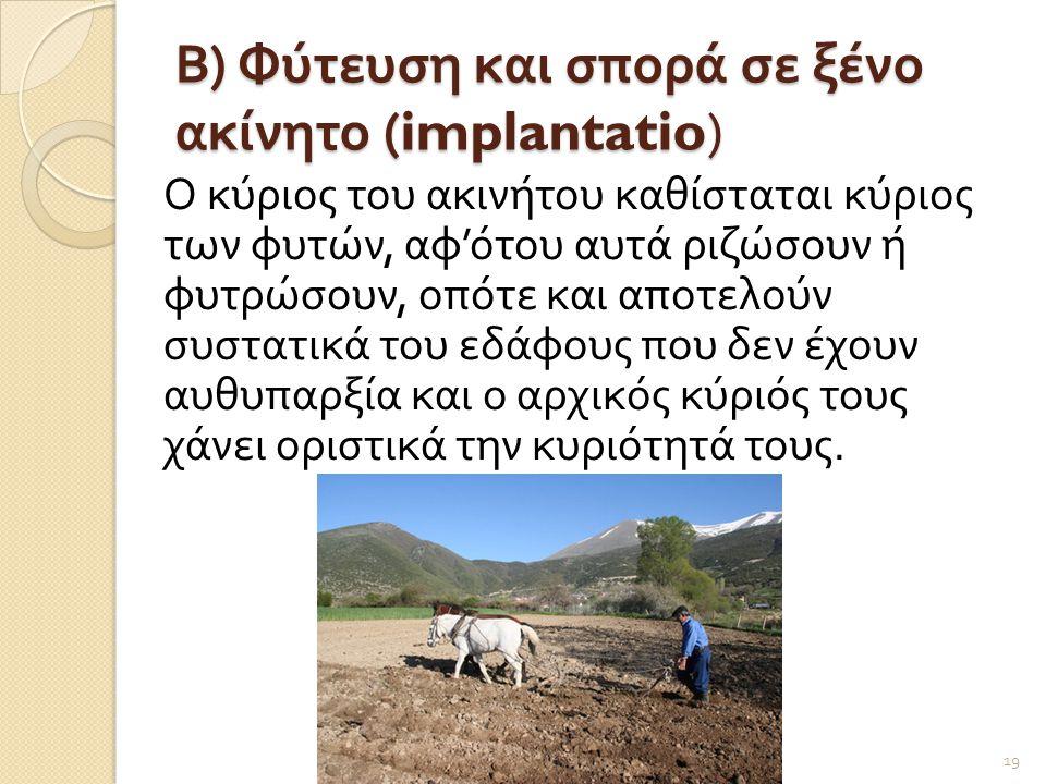 Β ) Φύτευση και σπορά σε ξένο ακίνητο (implantatio) Ο κύριος του ακινήτου καθίσταται κύριος των φυτών, αφ ' ότου αυτά ριζώσουν ή φυτρώσουν, οπότε και αποτελούν συστατικά του εδάφους που δεν έχουν αυθυπαρξία και ο αρχικός κύριός τους χάνει οριστικά την κυριότητά τους.