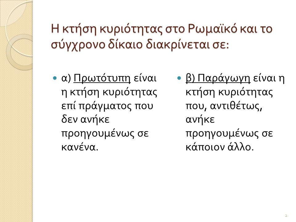 Η κτήση κυριότητας στο Ρωμαϊκό και το σύγχρονο δίκαιο διακρίνεται σε :  α ) Πρωτότυπη είναι η κτήση κυριότητας επί πράγματος που δεν ανήκε προηγουμέν