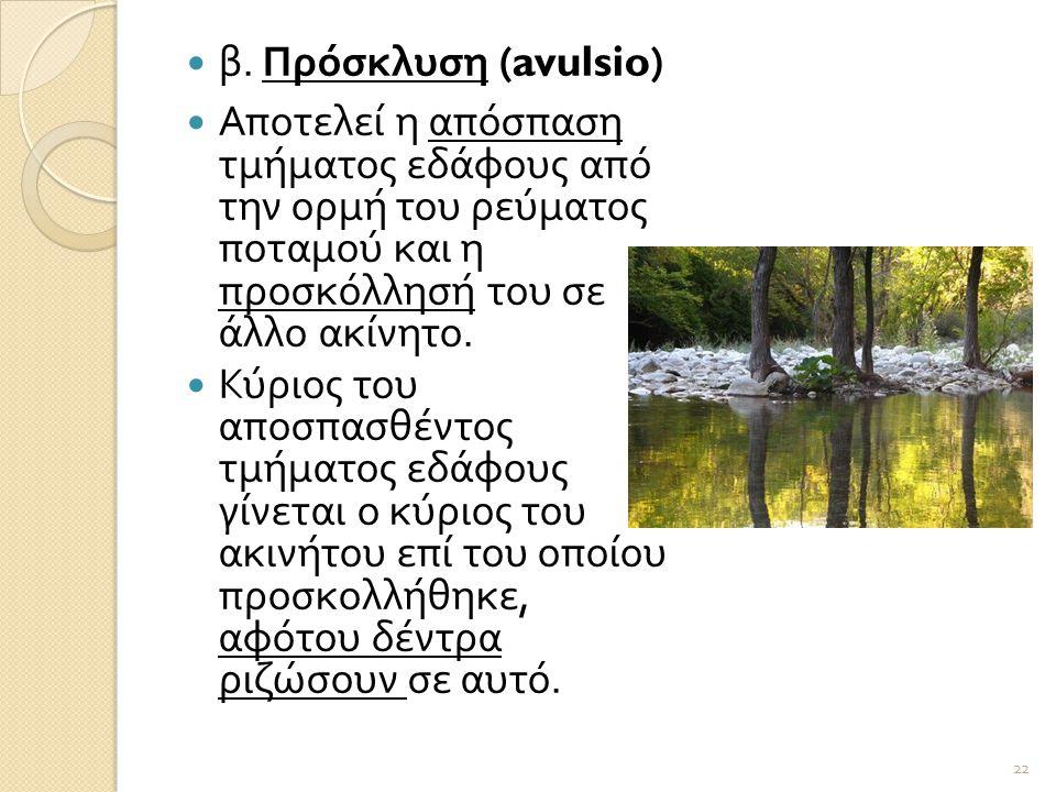  β. Πρόσκλυση (avulsio)  Αποτελεί η απόσπαση τμήματος εδάφους από την ορμή του ρεύματος ποταμού και η προσκόλλησή του σε άλλο ακίνητο.  Κύριος του