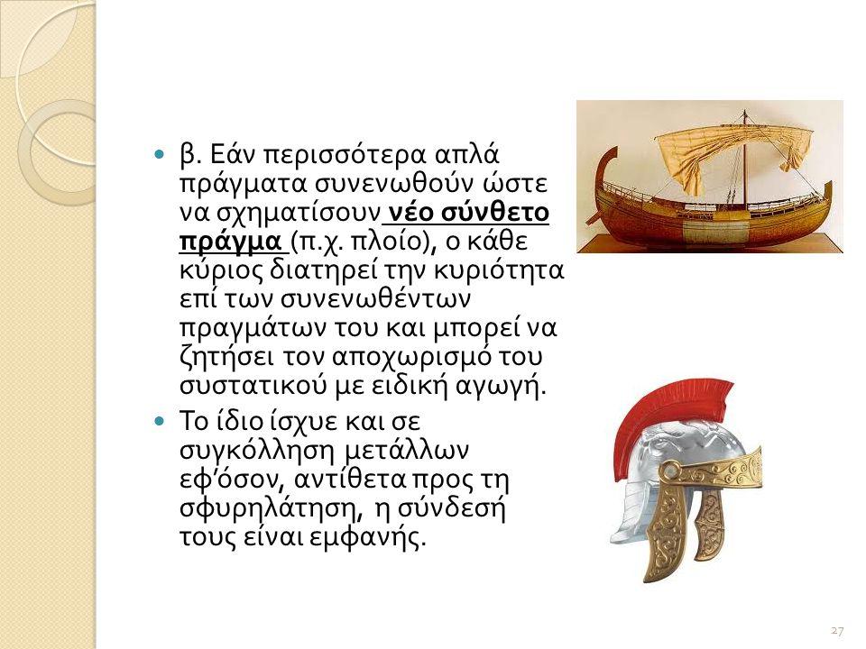  β. Εάν περισσότερα απλά πράγματα συνενωθούν ώστε να σχηματίσουν νέο σύνθετο πράγμα ( π. χ. πλοίο ), ο κάθε κύριος διατηρεί την κυριότητα επί των συν