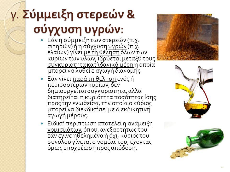 γ. Σύμμειξη στερεών & σύγχυση υγρών :  Εάν η σύμμειξη των στερεών ( π. χ. σιτηρών ) ή η σύγχυση υγρών ( π. χ. ελαίων ) γίνει με τη θέληση όλων των κυ