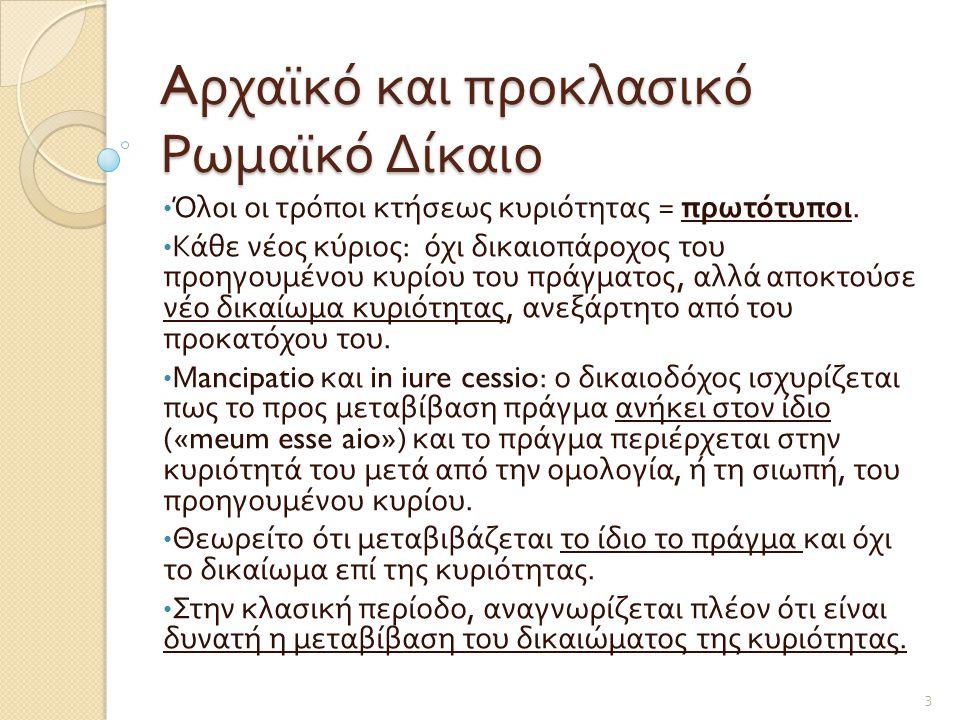 A ρχαϊκό και προκλασικό Ρωμαϊκό Δίκαιο • Όλοι οι τρόποι κτήσεως κυριότητας = πρωτότυποι. • Κάθε νέος κύριος : όχι δικαιοπάροχος του προηγουμένου κυρίο
