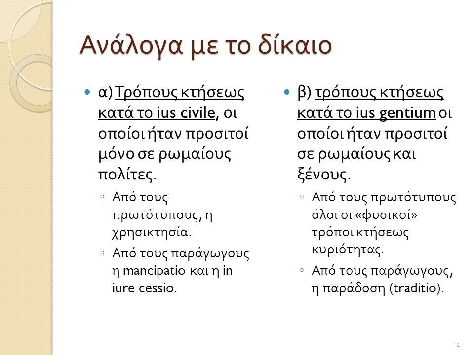 Ανάλογα με το δίκαιο  α ) Τρόπους κτήσεως κατά το ius civile, οι οποίοι ήταν προσιτοί μόνο σε ρωμαίους πολίτες. ◦ Από τους πρωτότυπους, η χρησικτησία