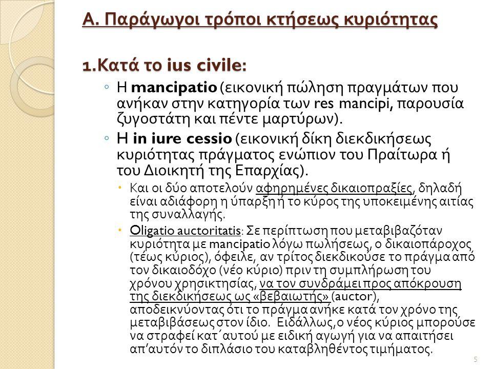 Α. Παράγωγοι τρόποι κτήσεως κυριότητας 1. Κατά το ius civile: ◦ Η mancipatio ( εικονική πώληση πραγμάτων που ανήκαν στην κατηγορία των res mancipi, πα