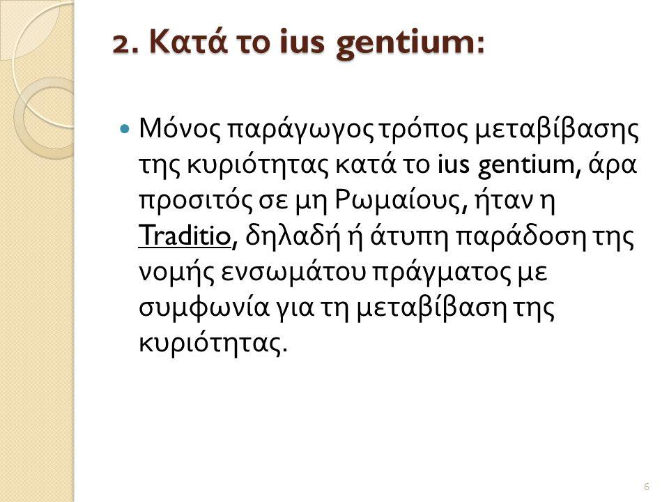2. Κατά το ius gentium:  Μόνος παράγωγος τρόπος μεταβίβασης της κυριότητας κατά το ius gentium, άρα προσιτός σε μη Ρωμαίους, ήταν η Traditio, δηλαδή