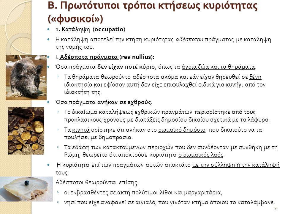 Β. Πρωτότυποι τρόποι κτήσεως κυριότητας (« φυσικοί »)  1. Κατάληψη (occupatio)  Η κατάληψη αποτελεί την κτήση κυριότητας αδέσποτου πράγματος με κατά