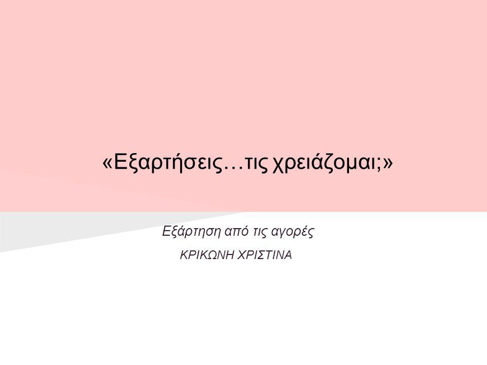 «Εξαρτήσεις…τις χρειάζομαι;» Εξάρτηση από τις αγορές ΚΡΙΚΩΝΗ ΧΡΙΣΤΙΝΑ