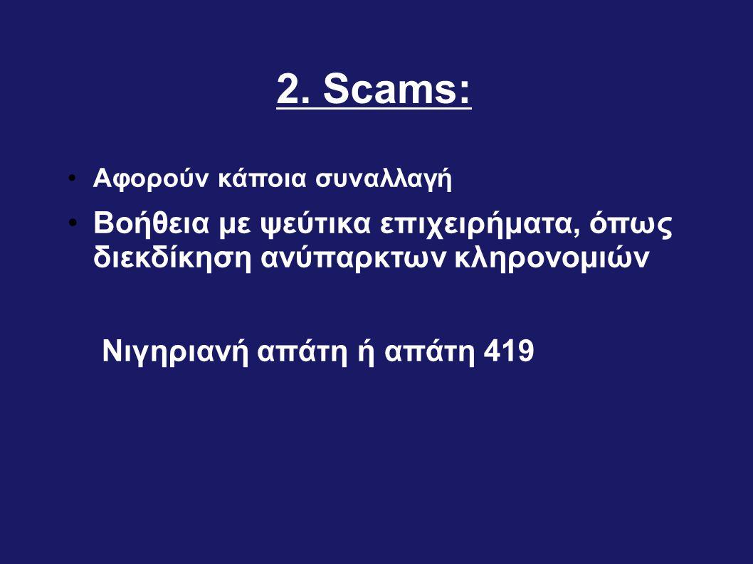 2. Scams: •Αφορούν κάποια συναλλαγή •Βοήθεια με ψεύτικα επιχειρήματα, όπως διεκδίκηση ανύπαρκτων κληρονομιών Νιγηριανή απάτη ή απάτη 419