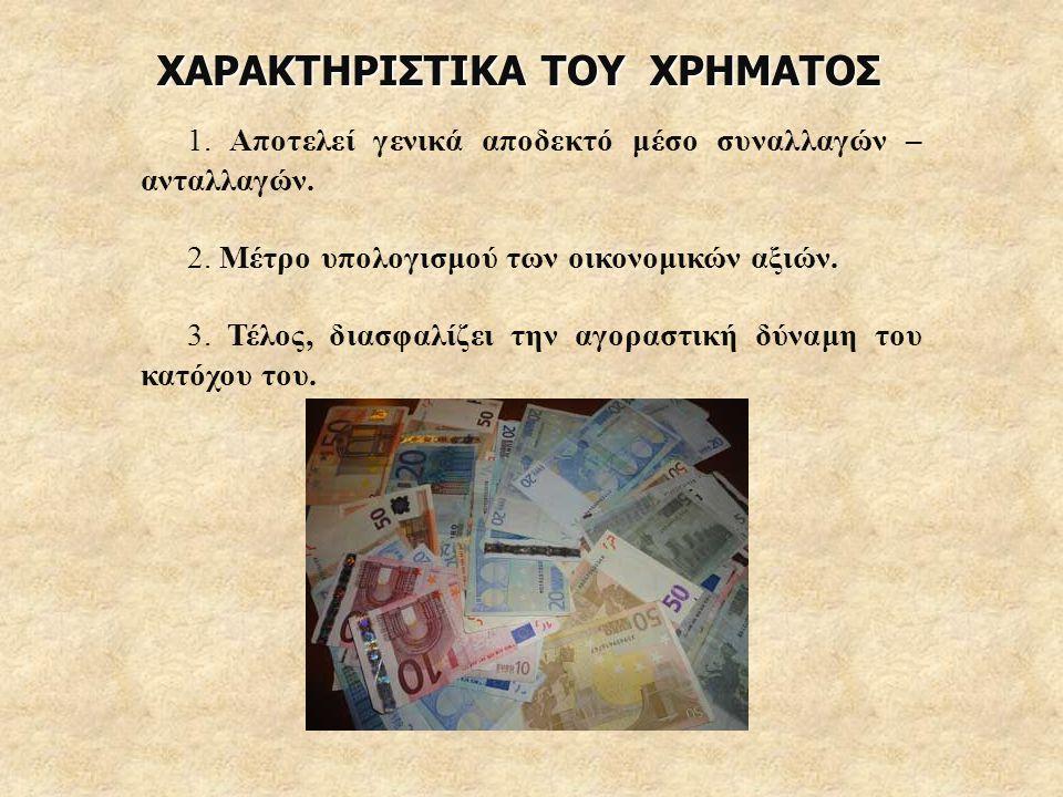 ΧΑΡΑΚΤΗΡΙΣΤΙΚΑ ΤΟΥ ΧΡΗΜΑΤΟΣ 1. Αποτελεί γενικά αποδεκτό μέσο συναλλαγών – ανταλλαγών. 2. Μέτρο υπολογισμού των οικονομικών αξιών. 3. Τέλος, διασφαλίζε