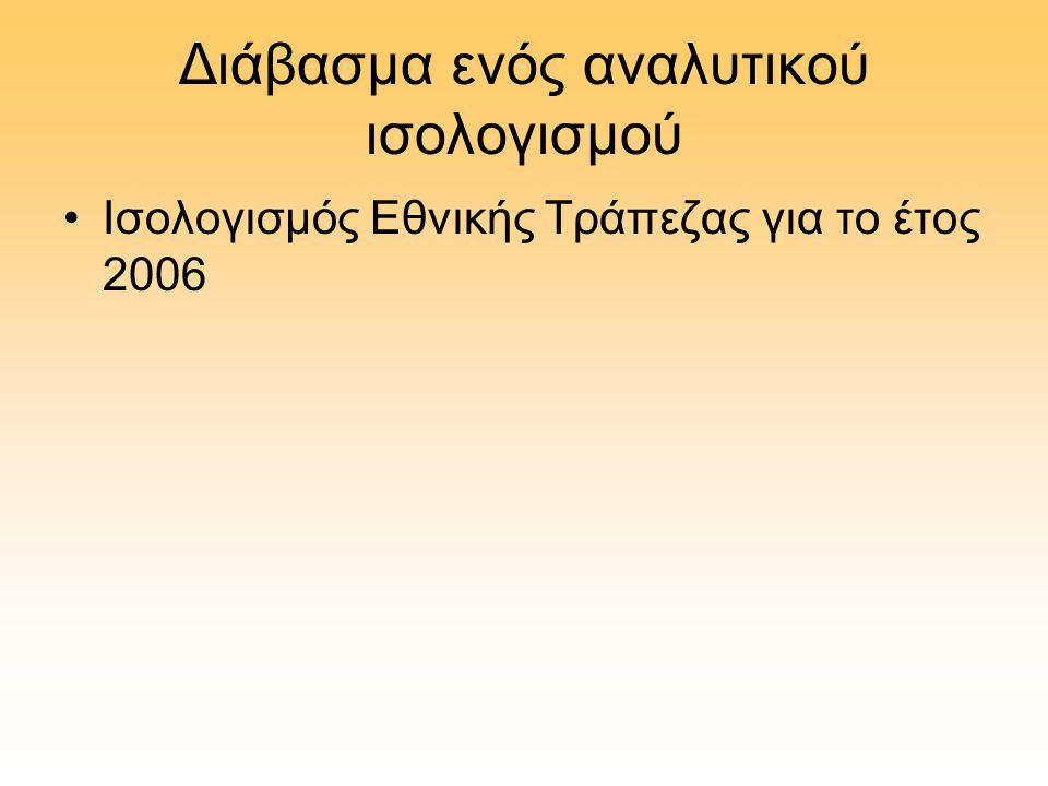 Διάβασμα ενός αναλυτικού ισολογισμού •Ισολογισμός Εθνικής Τράπεζας για το έτος 2006