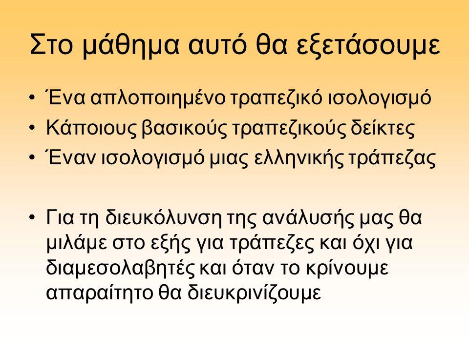 Στο μάθημα αυτό θα εξετάσουμε •Ένα απλοποιημένο τραπεζικό ισολογισμό •Κάποιους βασικούς τραπεζικούς δείκτες •Έναν ισολογισμό μιας ελληνικής τράπεζας •