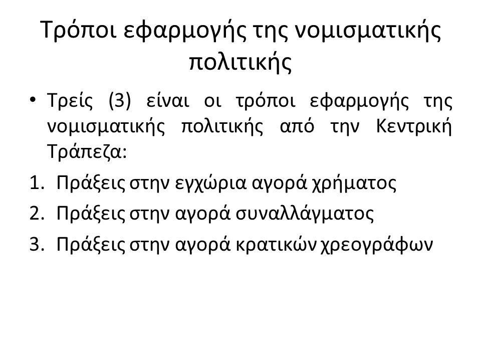 Τρόποι εφαρμογής της νομισματικής πολιτικής • Τρείς (3) είναι οι τρόποι εφαρμογής της νομισματικής πολιτικής από την Κεντρική Τράπεζα: 1.Πράξεις στην εγχώρια αγορά χρήματος 2.Πράξεις στην αγορά συναλλάγματος 3.Πράξεις στην αγορά κρατικών χρεογράφων