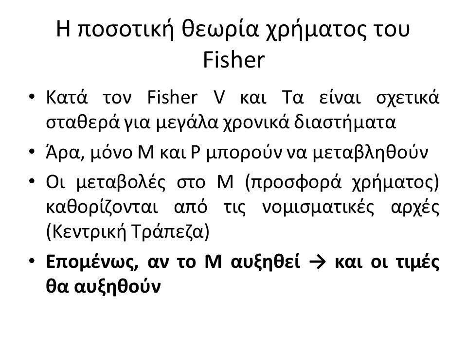 Η ποσοτική θεωρία χρήματος του Fisher • Κατά τον Fisher V και Τα είναι σχετικά σταθερά για μεγάλα χρονικά διαστήματα • Άρα, μόνο Μ και Ρ μπορούν να μεταβληθούν • Οι μεταβολές στο Μ (προσφορά χρήματος) καθορίζονται από τις νομισματικές αρχές (Κεντρική Τράπεζα) • Επομένως, αν το Μ αυξηθεί → και οι τιμές θα αυξηθούν