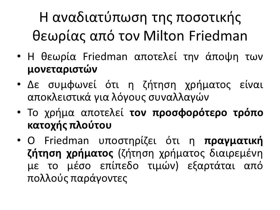 Η αναδιατύπωση της ποσοτικής θεωρίας από τον Milton Friedman • H θεωρία Friedman αποτελεί την άποψη των μονεταριστών • Δε συμφωνεί ότι η ζήτηση χρήματος είναι αποκλειστικά για λόγους συναλλαγών • Το χρήμα αποτελεί τον προσφορότερο τρόπο κατοχής πλούτου • Ο Friedman υποστηρίζει ότι η πραγματική ζήτηση χρήματος (ζήτηση χρήματος διαιρεμένη με το μέσο επίπεδο τιμών) εξαρτάται από πολλούς παράγοντες