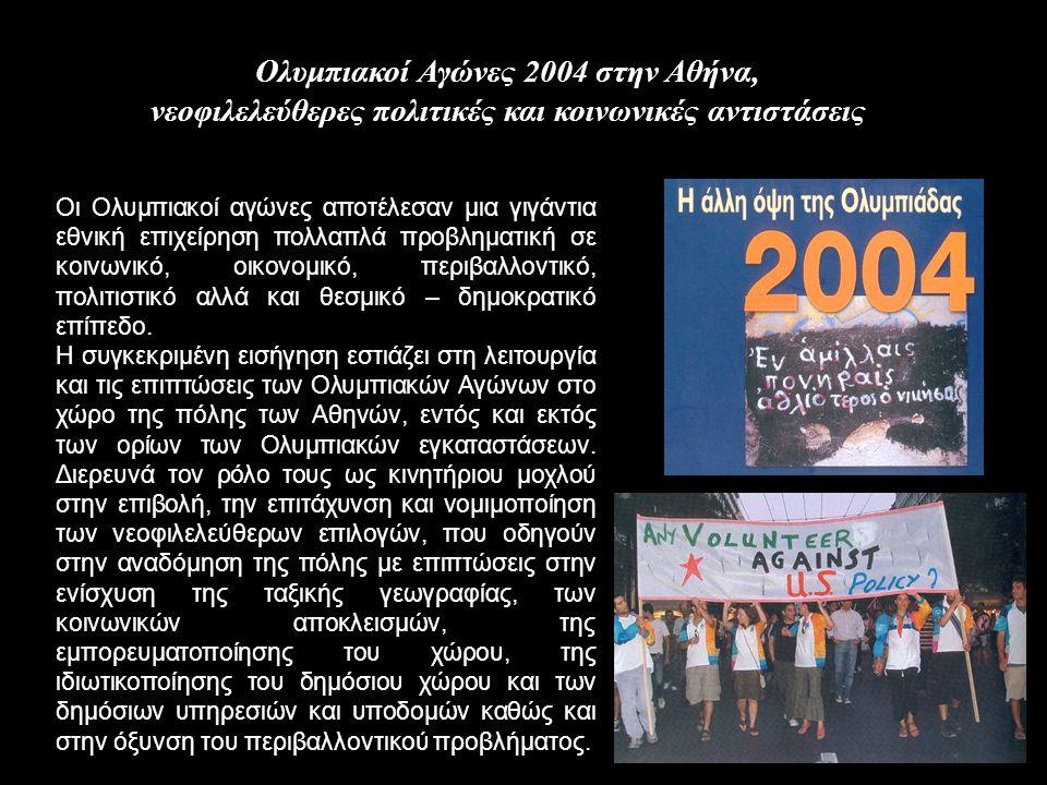 Ολυμπιακοί Αγώνες 2004 στην Αθήνα, νεοφιλελεύθερες πολιτικές και κοινωνικές αντιστάσεις Οι Ολυμπιακοί αγώνες αποτέλεσαν μια γιγάντια εθνική επιχείρηση πολλαπλά προβληματική σε κοινωνικό, οικονομικό, περιβαλλοντικό, πολιτιστικό αλλά και θεσμικό – δημοκρατικό επίπεδο.