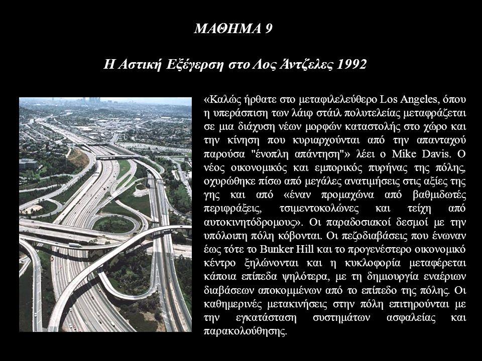 ΜΑΘΗΜΑ 9 Η Αστική Εξέγερση στο Λος Άντζελες 1992 «Καλώς ήρθατε στο μεταφιλελεύθερο Los Angeles, όπου η υπεράσπιση των λάιφ στάιλ πολυτελείας μεταφράζεται σε μια διάχυση νέων μορφών καταστολής στο χώρο και την κίνηση που κυριαρχούνται από την απανταχού παρούσα ένοπλη απάντηση » λέει ο Mike Davis.