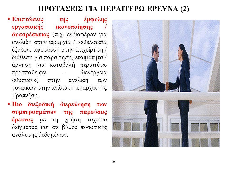 38 ΠΡΟΤΑΣΕΙΣ ΓΙΑ ΠΕΡΑΙΤΕΡΩ ΕΡΕΥΝΑ (2)  Επιπτώσεις της έμφυλης εργασιακής ικανοποίησης / δυσαρέσκειας (π.χ. ενδιαφέρον για ανέλιξη στην ιεραρχία / «εθ