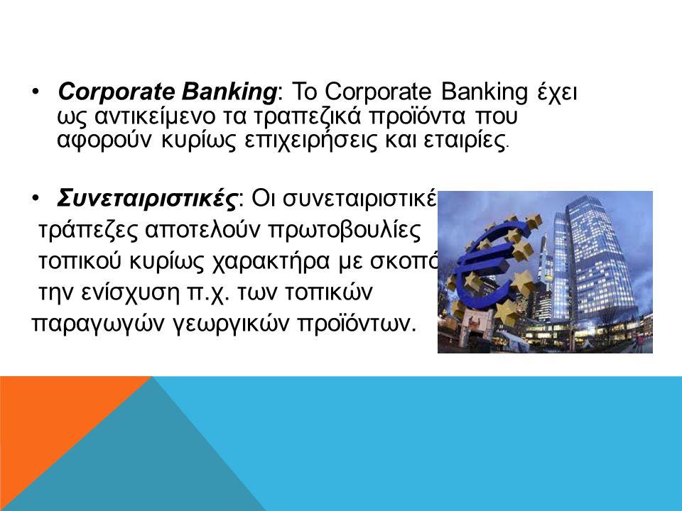 •Corporate Banking: Το Corporate Banking έχει ως αντικείμενο τα τραπεζικά προϊόντα που αφορούν κυρίως επιχειρήσεις και εταιρίες. •Συνεταιριστικές: Οι