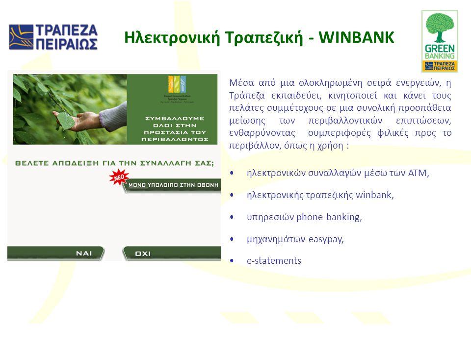 Ηλεκτρονική Τραπεζική - WINBANK Μέσα από μια ολοκληρωμένη σειρά ενεργειών, η Τράπεζα εκπαιδεύει, κινητοποιεί και κάνει τους πελάτες συμμέτοχους σε μια συνολική προσπάθεια μείωσης των περιβαλλοντικών επιπτώσεων, ενθαρρύνοντας συμπεριφορές φιλικές προς το περιβάλλον, όπως η χρήση : •ηλεκτρονικών συναλλαγών μέσω των ATM, •ηλεκτρονικής τραπεζικής winbank, •υπηρεσιών phone banking, •μηχανημάτων easypay, •e-statements