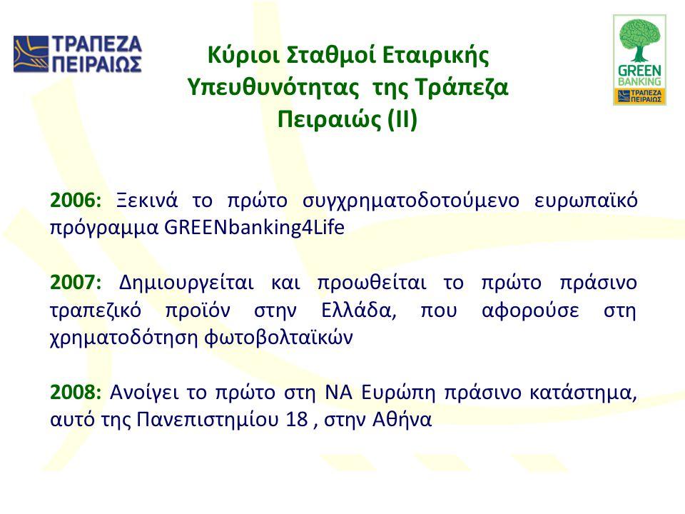 Κύριοι Σταθμοί Εταιρικής Υπευθυνότητας της Τράπεζα Πειραιώς (II) 2006: Ξεκινά το πρώτο συγχρηματοδοτούμενο ευρωπαϊκό πρόγραμμα GREENbanking4Life 2007: Δημιουργείται και προωθείται το πρώτο πράσινο τραπεζικό προϊόν στην Ελλάδα, που αφορούσε στη χρηματοδότηση φωτοβολταϊκών 2008: Ανοίγει το πρώτο στη ΝΑ Ευρώπη πράσινο κατάστημα, αυτό της Πανεπιστημίου 18, στην Αθήνα