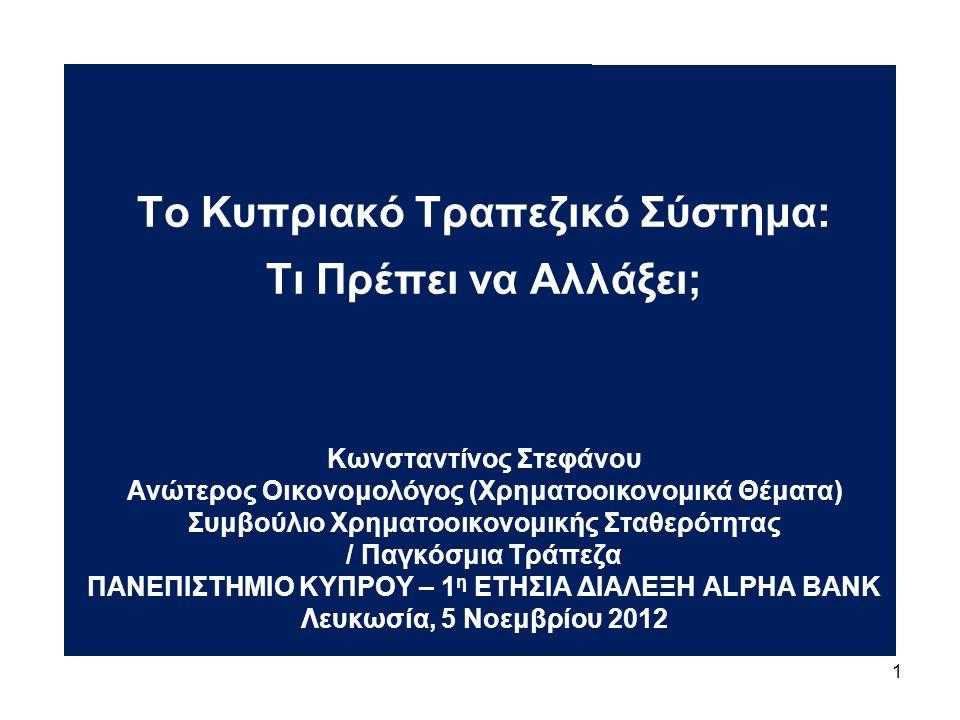 1 Το Κυπριακό Τραπεζικό Σύστημα: Τι Πρέπει να Αλλάξει; Κωνσταντίνος Στεφάνου Ανώτερος Οικονομολόγος (Χρηματοοικονομικά Θέματα) Συμβούλιο Χρηματοοικονομικής Σταθερότητας / Παγκόσμια Τράπεζα ΠΑΝΕΠΙΣΤΗΜΙΟ ΚΥΠΡΟΥ – 1 η ΕΤΗΣΙΑ ΔΙΑΛΕΞΗ ALPHA BANK Λευκωσία, 5 Νοεμβρίου 2012