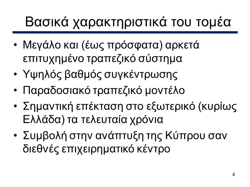 4 Βασικά χαρακτηριστικά του τομέα •Μεγάλο και (έως πρόσφατα) αρκετά επιτυχημένο τραπεζικό σύστημα •Υψηλός βαθμός συγκέντρωσης •Παραδοσιακό τραπεζικό μοντέλο •Σημαντική επέκταση στο εξωτερικό (κυρίως Ελλάδα) τα τελευταία χρόνια •Συμβολή στην ανάπτυξη της Κύπρου σαν διεθνές επιχειρηματικό κέντρο