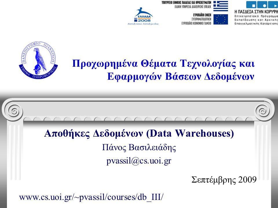 Προχωρημένα Θέματα Τεχνολογίας και Εφαρμογών Βάσεων Δεδομένων Αποθήκες Δεδομένων (Data Warehouses) Πάνος Βασιλειάδης pvassil@cs.uoi.gr Σεπτέμβρης 2009
