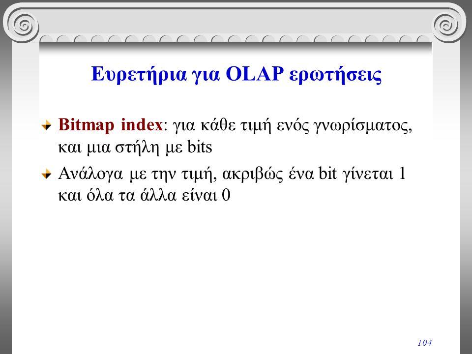 104 Ευρετήρια για OLAP ερωτήσεις Bitmap index: για κάθε τιμή ενός γνωρίσματος, και μια στήλη με bits Ανάλογα με την τιμή, ακριβώς ένα bit γίνεται 1 κα