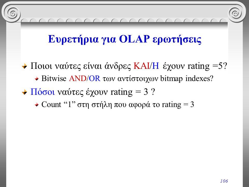 106 Ευρετήρια για OLAP ερωτήσεις Ποιοι ναύτες είναι άνδρες ΚΑΙ/Η έχουν rating =5? Bitwise AND/OR των αντίστοιχων bitmap indexes? Πόσοι ναύτες έχουν ra