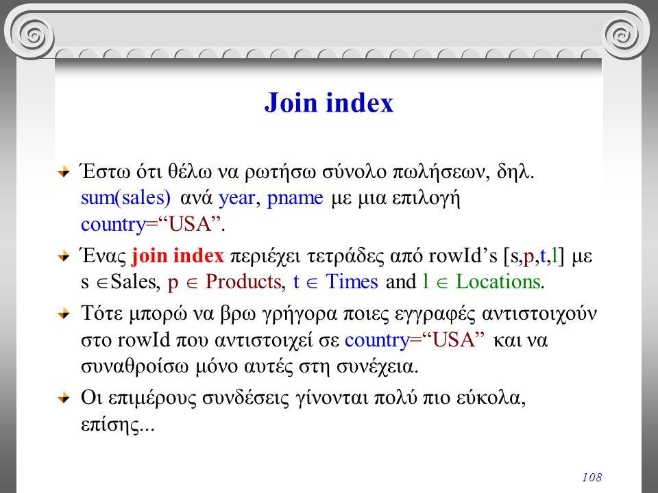"108 Join index Έστω ότι θέλω να ρωτήσω σύνολο πωλήσεων, δηλ. sum(sales) ανά year, pname με μια επιλογή country=""USA"". Ένας join index περιέχει τετράδε"